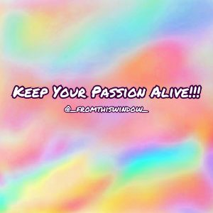 Keep Your Passion Alive!!!